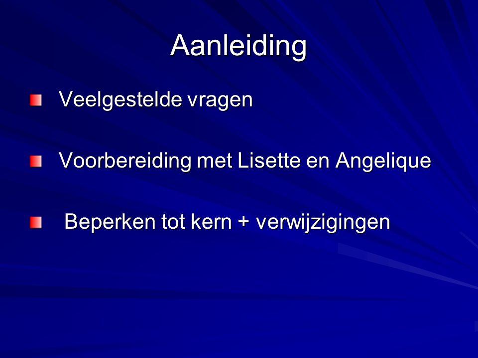 Aanleiding Veelgestelde vragen Veelgestelde vragen Voorbereiding met Lisette en Angelique Voorbereiding met Lisette en Angelique Beperken tot kern + verwijzigingen Beperken tot kern + verwijzigingen
