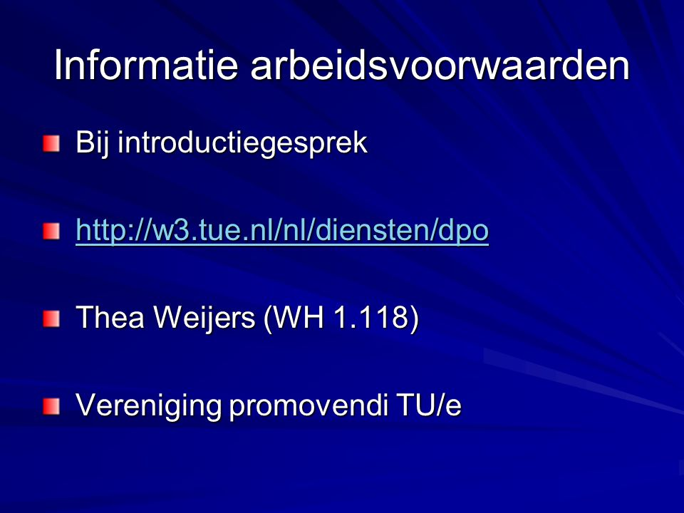 Informatie arbeidsvoorwaarden Bij introductiegesprek Bij introductiegesprek http://w3.tue.nl/nl/diensten/dpo http://w3.tue.nl/nl/diensten/dpohttp://w3.tue.nl/nl/diensten/dpo Thea Weijers (WH 1.118) Thea Weijers (WH 1.118) Vereniging promovendi TU/e Vereniging promovendi TU/e