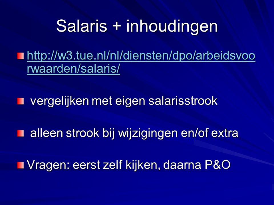 Salaris + inhoudingen http://w3.tue.nl/nl/diensten/dpo/arbeidsvoo rwaarden/salaris/ http://w3.tue.nl/nl/diensten/dpo/arbeidsvoo rwaarden/salaris/ vergelijken met eigen salarisstrook vergelijken met eigen salarisstrook alleen strook bij wijzigingen en/of extra alleen strook bij wijzigingen en/of extra Vragen: eerst zelf kijken, daarna P&O