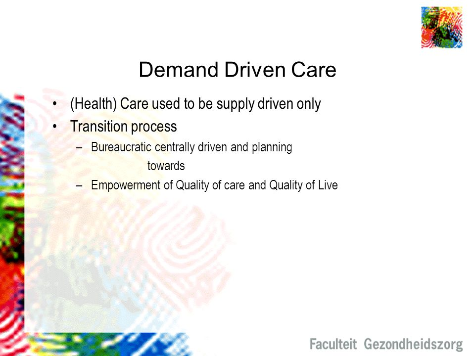 Demand Driven Care (Health) Care used to be supply driven only Transition process –Bureaucratic centrally driven and planning towards –Empowerment of