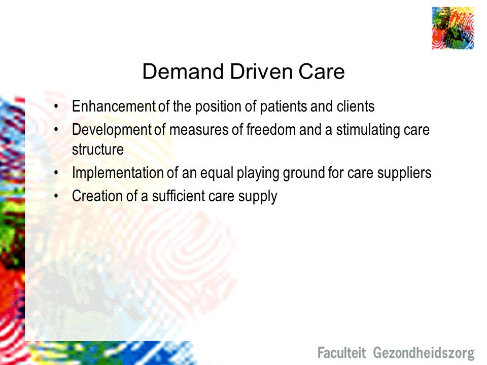 Demand Driven Care Enhancement of the position of patients and clients Development of measures of freedom and a stimulating care structure Implementat