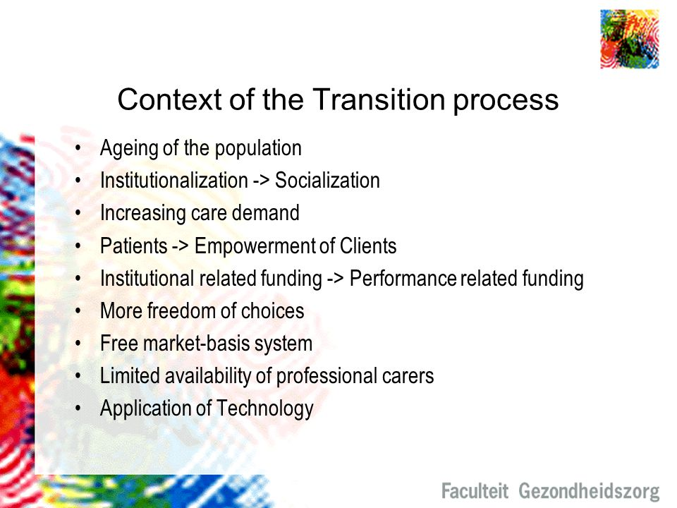 Context of the Transition process Ageing of the population Institutionalization -> Socialization Increasing care demand Patients -> Empowerment of Cli