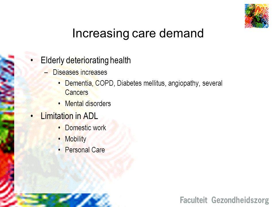 Increasing care demand Elderly deteriorating health –Diseases increases Dementia, COPD, Diabetes mellitus, angiopathy, several Cancers Mental disorder