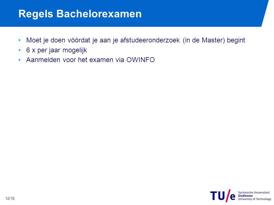 12/16 Regels Bachelorexamen Moet je doen vóórdat je aan je afstudeeronderzoek (in de Master) begint 6 x per jaar mogelijk Aanmelden voor het examen via OWINFO