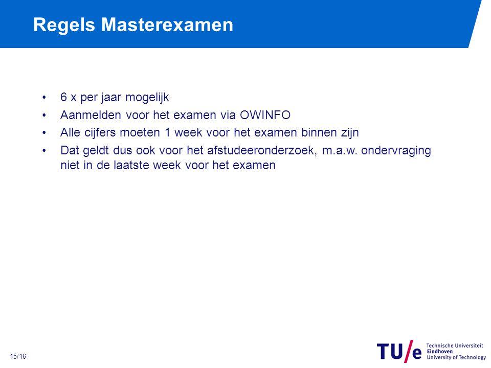 15/16 Regels Masterexamen 6 x per jaar mogelijk Aanmelden voor het examen via OWINFO Alle cijfers moeten 1 week voor het examen binnen zijn Dat geldt dus ook voor het afstudeeronderzoek, m.a.w.