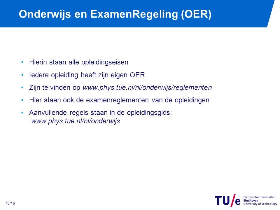 16/16 Onderwijs en ExamenRegeling (OER) Hierin staan alle opleidingseisen Iedere opleiding heeft zijn eigen OER Zijn te vinden op www.phys.tue.nl/nl/onderwijs/reglementen Hier staan ook de examenreglementen van de opleidingen Aanvullende regels staan in de opleidingsgids: www.phys.tue.nl/nl/onderwijs