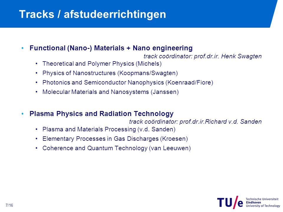 7/16 Tracks / afstudeerrichtingen Functional (Nano-) Materials + Nano engineering track coördinator: prof.dr.ir. Henk Swagten Theoretical and Polymer