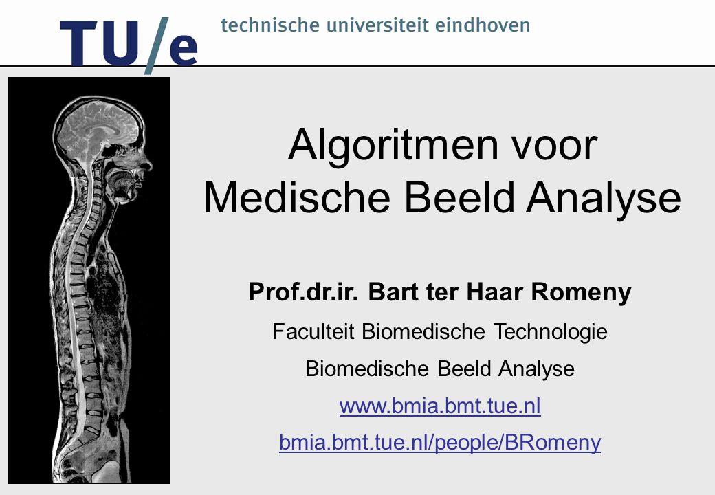 Algoritmen voor Medische Beeld Analyse Prof.dr.ir. Bart ter Haar Romeny Faculteit Biomedische Technologie Biomedische Beeld Analyse www.bmia.bmt.tue.n