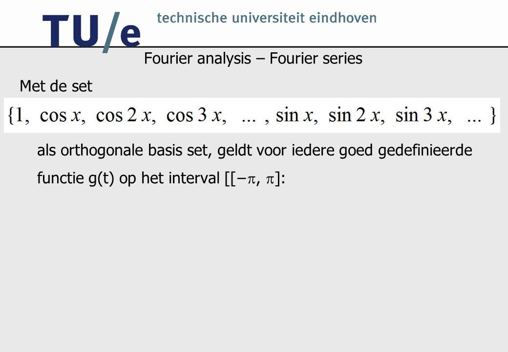 Fourier analysis – Fourier series Met de set als orthogonale basis set, geldt voor iedere goed gedefinieerde functie g(t) op het interval [[− ,  ]:
