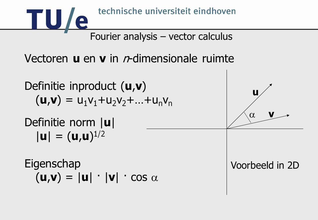 Fourier analysis – vector calculus Vectoren u en v in n-dimensionale ruimte Definitie inproduct (u,v) (u,v) = u 1 v 1 +u 2 v 2 +…+u n v n Definitie norm |u| |u| = (u,u) 1/2 Eigenschap (u,v) = |u| · |v| · cos  u v  Voorbeeld in 2D