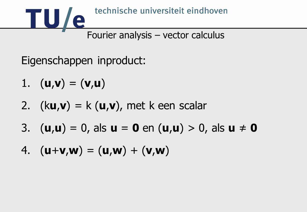 Fourier analysis – vector calculus Eigenschappen inproduct: 1.(u,v) = (v,u) 2.(ku,v) = k (u,v), met k een scalar 3.(u,u) = 0, als u = 0 en (u,u) > 0,