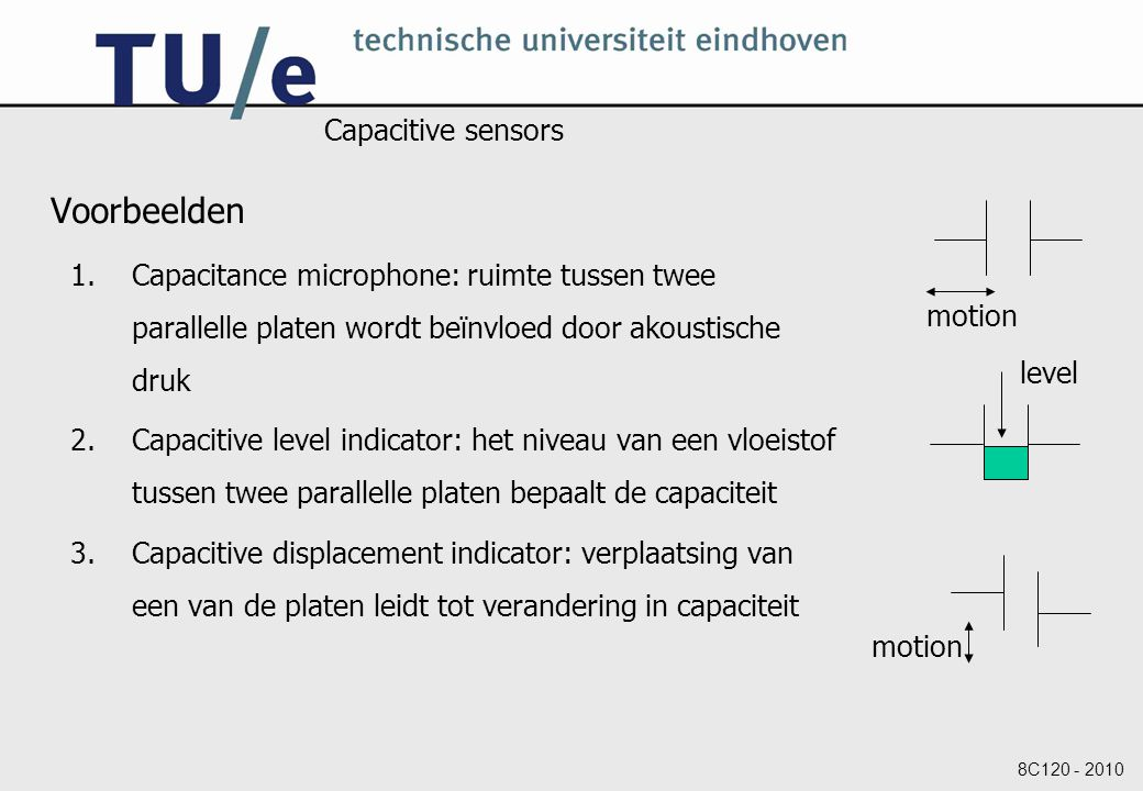 8C120 - 2010 Capacitive sensors Voorbeelden 1.Capacitance microphone: ruimte tussen twee parallelle platen wordt beïnvloed door akoustische druk 2.Capacitive level indicator: het niveau van een vloeistof tussen twee parallelle platen bepaalt de capaciteit 3.Capacitive displacement indicator: verplaatsing van een van de platen leidt tot verandering in capaciteit motion level motion