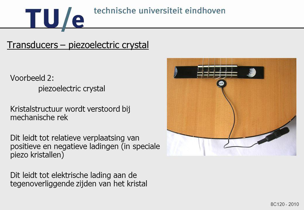 8C120 - 2010 Transducers – piezoelectric crystal Voorbeeld 2: piezoelectric crystal Kristalstructuur wordt verstoord bij mechanische rek Dit leidt tot relatieve verplaatsing van positieve en negatieve ladingen (in speciale piezo kristallen) Dit leidt tot elektrische lading aan de tegenoverliggende zijden van het kristal