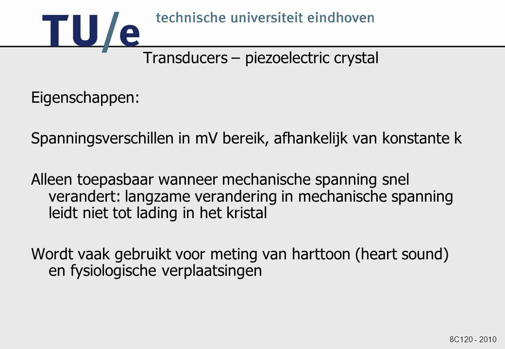 8C120 - 2010 Transducers – piezoelectric crystal Eigenschappen: Spanningsverschillen in mV bereik, afhankelijk van konstante k Alleen toepasbaar wanneer mechanische spanning snel verandert: langzame verandering in mechanische spanning leidt niet tot lading in het kristal Wordt vaak gebruikt voor meting van harttoon (heart sound) en fysiologische verplaatsingen