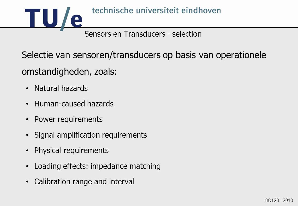 8C120 - 2010 Sensors en Transducers - selection Selectie van sensoren/transducers op basis van operationele omstandigheden, zoals: Natural hazards Human-caused hazards Power requirements Signal amplification requirements Physical requirements Loading effects: impedance matching Calibration range and interval