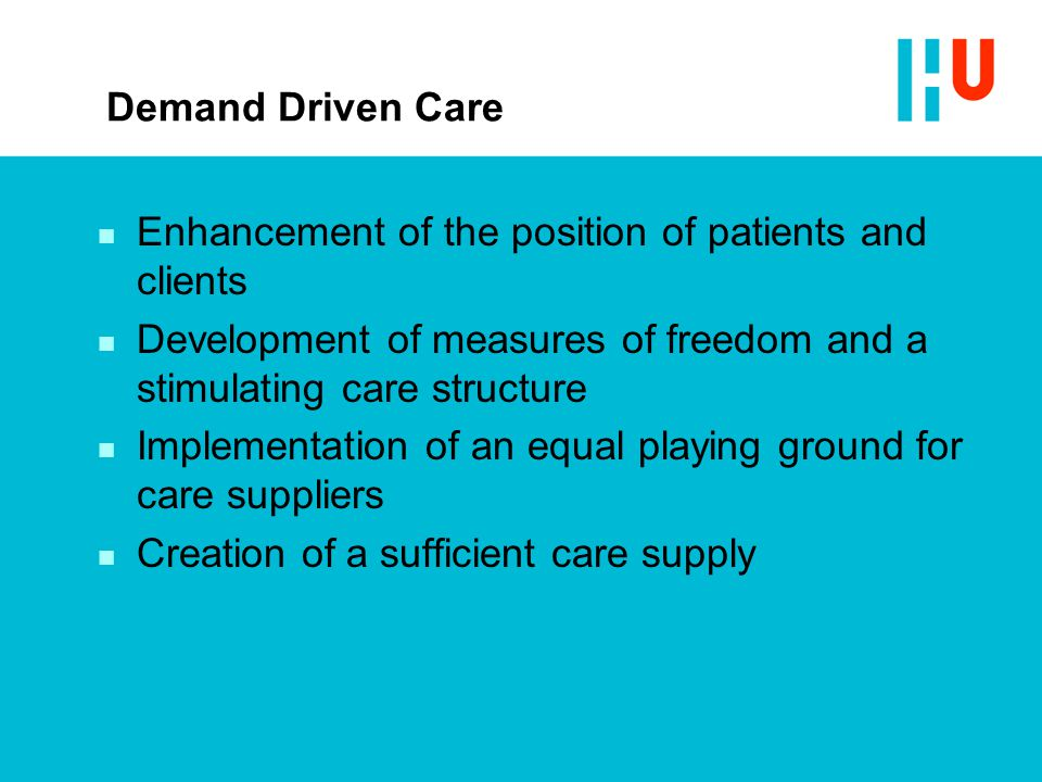 Demand Driven Care n Enhancement of the position of patients and clients n Development of measures of freedom and a stimulating care structure n Implementation of an equal playing ground for care suppliers n Creation of a sufficient care supply