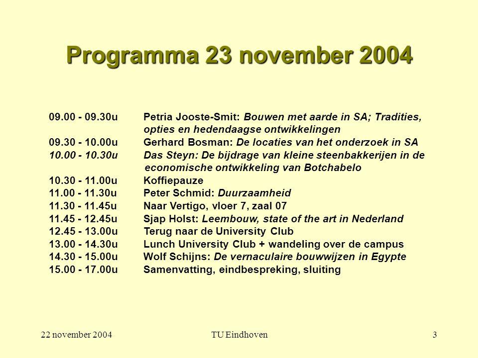 22 november 2004TU Eindhoven3 Programma 23 november 2004 09.00 - 09.30u Petria Jooste-Smit: Bouwen met aarde in SA; Tradities, opties en hedendaagse ontwikkelingen 09.30 - 10.00uGerhard Bosman: De locaties van het onderzoek in SA 10.00 - 10.30u Das Steyn: De bijdrage van kleine steenbakkerijen in de economische ontwikkeling van Botchabelo 10.30 - 11.00uKoffiepauze 11.00 - 11.30u Peter Schmid: Duurzaamheid 11.30 - 11.45uNaar Vertigo, vloer 7, zaal 07 11.45 - 12.45u Sjap Holst: Leembouw, state of the art in Nederland 12.45 - 13.00uTerug naar de University Club 13.00 - 14.30uLunch University Club + wandeling over de campus 14.30 - 15.00uWolf Schijns: De vernaculaire bouwwijzen in Egypte 15.00 - 17.00u Samenvatting, eindbespreking, sluiting