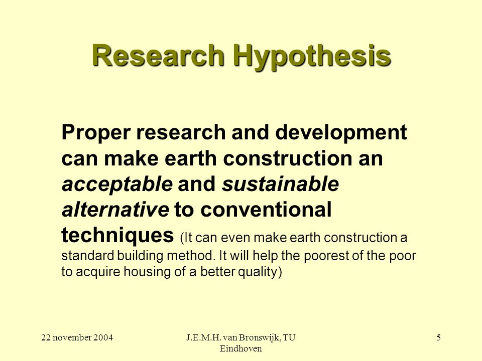 22 november 2004J.E.M.H. van Bronswijk, TU Eindhoven 5 Research Hypothesis Proper research and development can make earth construction an acceptable a