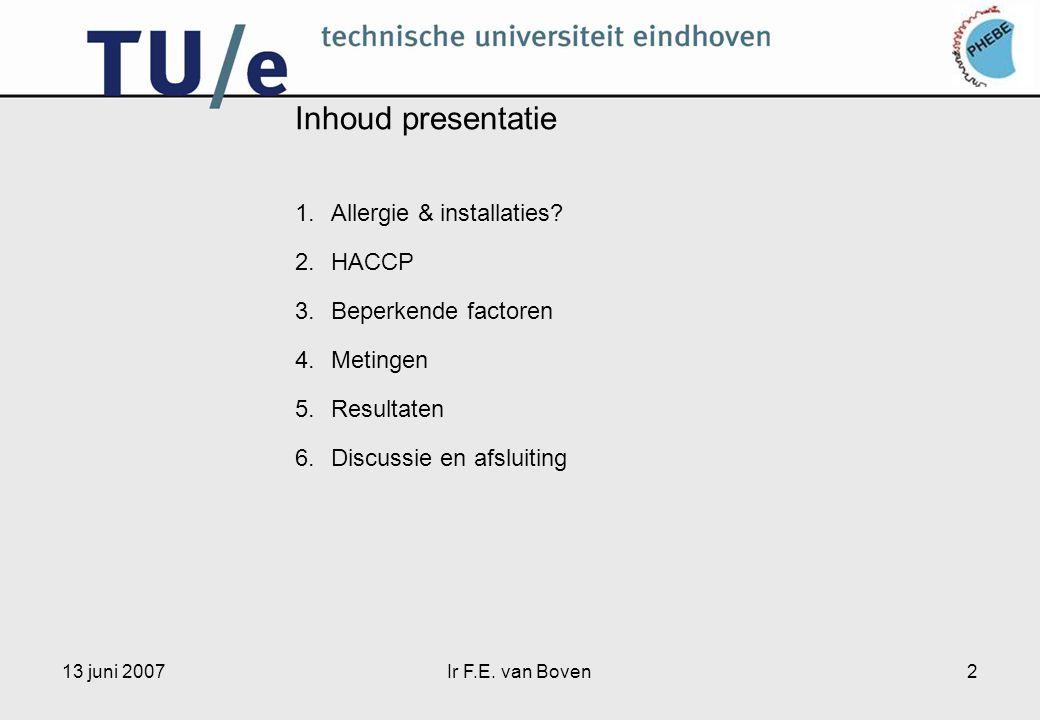 13 juni 2007Ir F.E. van Boven2 Inhoud presentatie 1.Allergie & installaties? 2.HACCP 3.Beperkende factoren 4.Metingen 5.Resultaten 6.Discussie en afsl