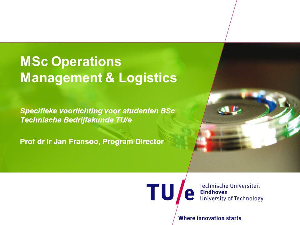 MSc Operations Management & Logistics Specifieke voorlichting voor studenten BSc Technische Bedrijfskunde TU/e Prof dr ir Jan Fransoo, Program Directo