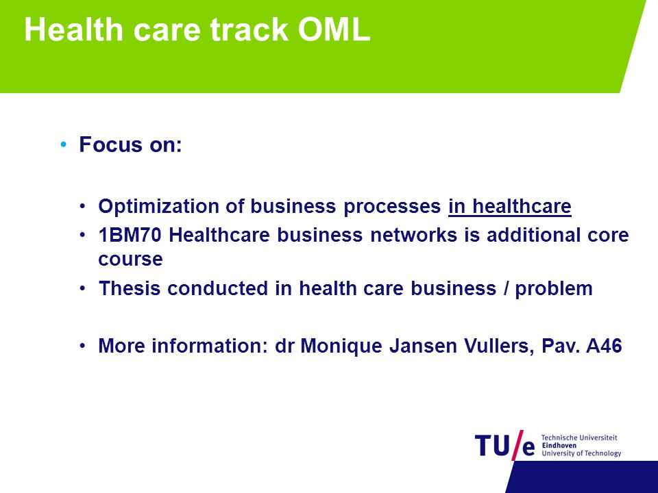 Health care track OML Focus on: Optimization of business processes in healthcare 1BM70 Healthcare business networks is additional core course Thesis c