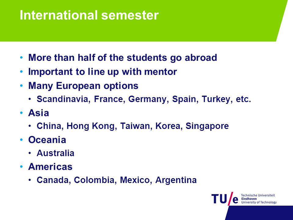 International semester More than half of the students go abroad Important to line up with mentor Many European options Scandinavia, France, Germany, S
