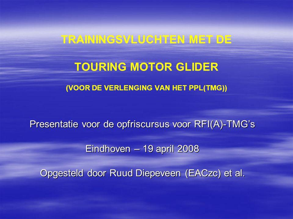 TRAININGSVLUCHTEN MET DE TOURING MOTOR GLIDER (VOOR DE VERLENGING VAN HET PPL(TMG)) Presentatie voor de opfriscursus voor RFI(A)-TMG's Eindhoven – 19