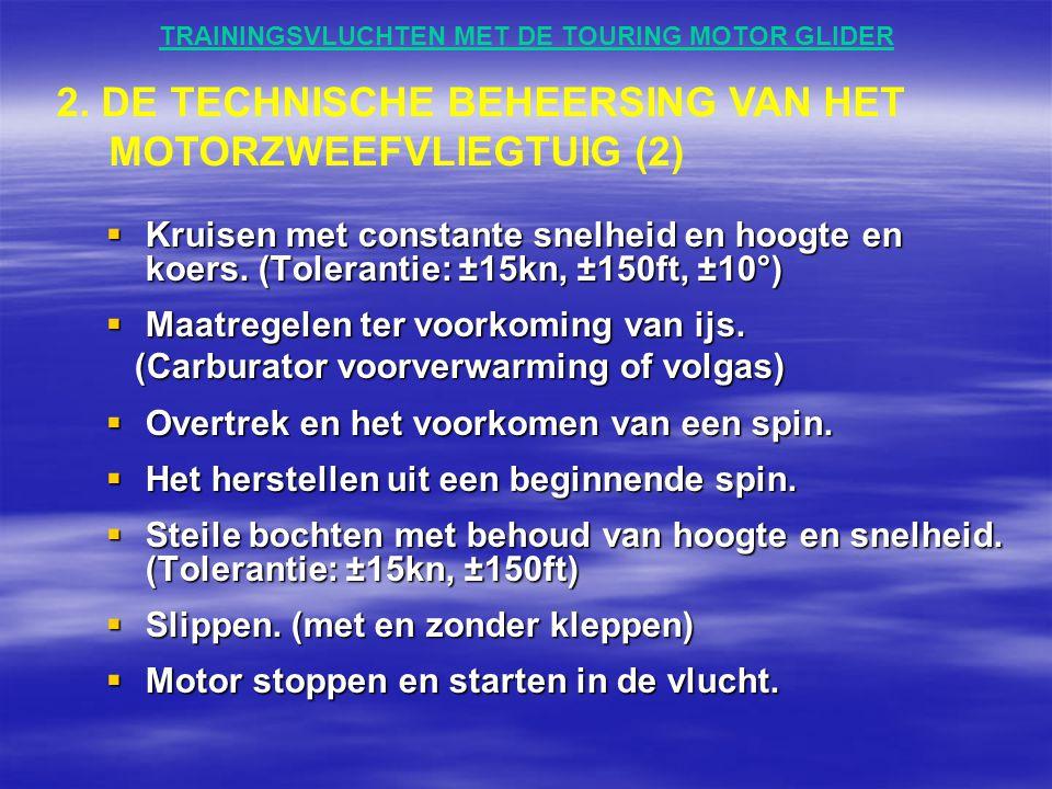 TRAININGSVLUCHTEN MET DE TOURING MOTOR GLIDER  Kruisen met constante snelheid en hoogte en koers. (Tolerantie: ±15kn, ±150ft, ±10°)  Maatregelen ter