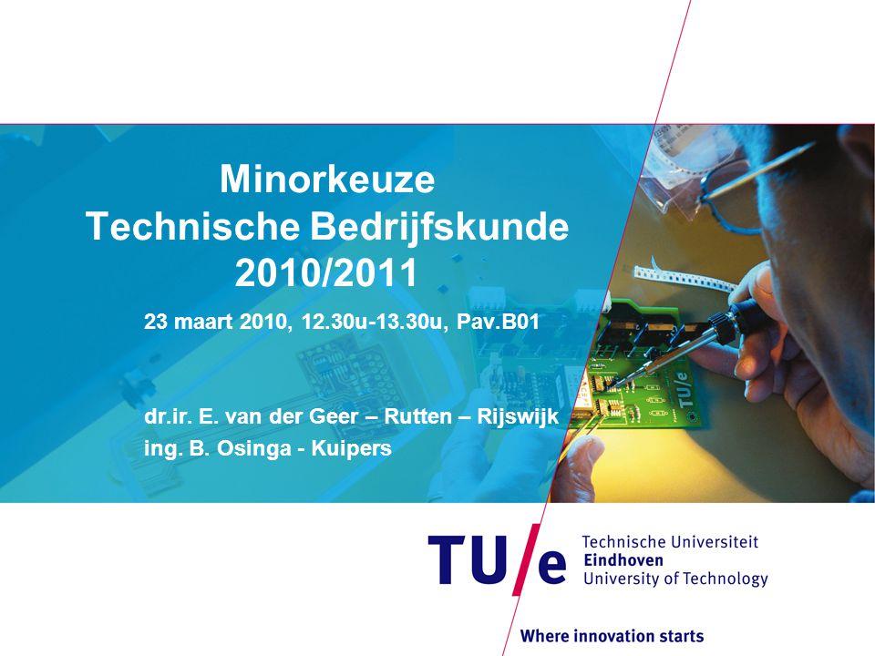 Minorkeuze Technische Bedrijfskunde 2010/2011 23 maart 2010, 12.30u-13.30u, Pav.B01 dr.ir. E. van der Geer – Rutten – Rijswijk ing. B. Osinga - Kuiper