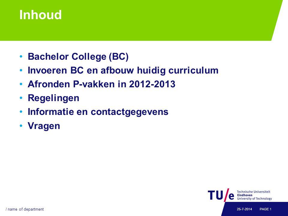 Inhoud Bachelor College (BC) Invoeren BC en afbouw huidig curriculum Afronden P-vakken in 2012-2013 Regelingen Informatie en contactgegevens Vragen / name of department PAGE 125-7-2014