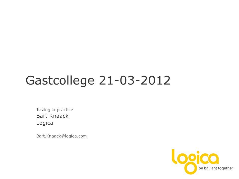 Gastcollege 21-03-2012 Testing in practice Bart Knaack Logica Bart.Knaack@logica.com