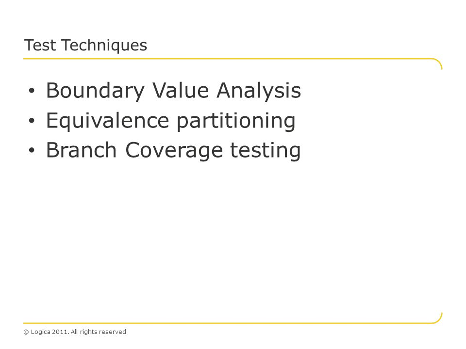 © Logica 2011. All rights reserved Test Techniques Boundary Value Analysis Equivalence partitioning Branch Coverage testing