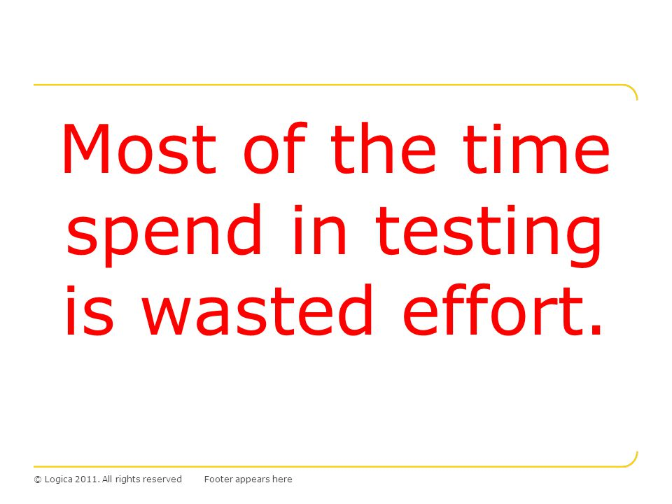 © Logica 2011.All rights reserved Most of the time spend in testing is wasted effort.