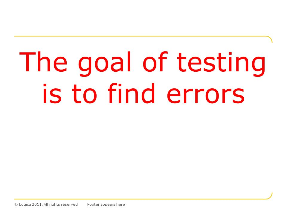 © Logica 2011. All rights reserved The goal of testing is to find errors Footer appears here