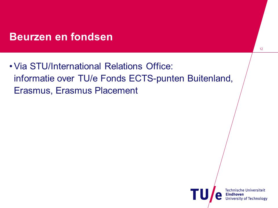 12 Beurzen en fondsen Via STU/International Relations Office: informatie over TU/e Fonds ECTS-punten Buitenland, Erasmus, Erasmus Placement