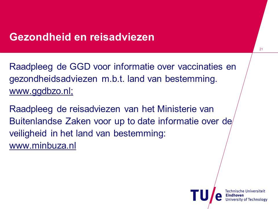 21 Gezondheid en reisadviezen Raadpleeg de GGD voor informatie over vaccinaties en gezondheidsadviezen m.b.t. land van bestemming. www.ggdbzo.nl; Raad