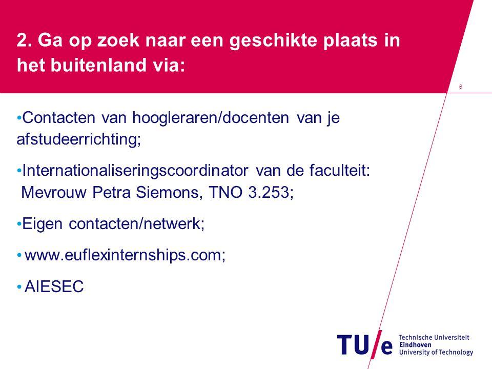 7 Ga op zoek naar een geschikte plaats in het buitenland via: Internet Nederlandse bedrijven met vestigingen in het buitenland/Multinationals; Reisverhalen van andere TU/e-studenten: Outlook: all public folders; STU; Experiences