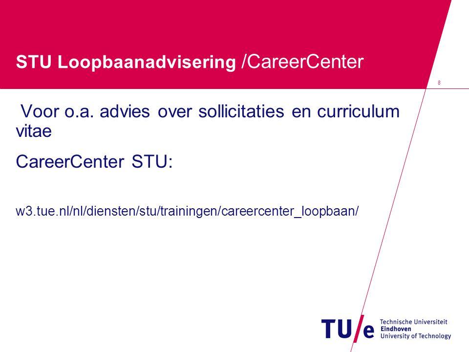 8 STU Loopbaanadvisering /CareerCenter Voor o.a. advies over sollicitaties en curriculum vitae CareerCenter STU: w3.tue.nl/nl/diensten/stu/trainingen/