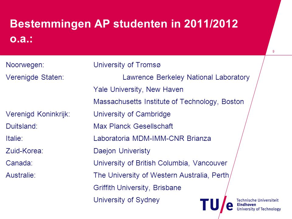 9 Bestemmingen AP studenten in 2011/2012 o.a.: Noorwegen:University of Tromsø Verenigde Staten:Lawrence Berkeley National Laboratory Yale University, New Haven Massachusetts Institute of Technology, Boston Verenigd Koninkrijk:University of Cambridge Duitsland:Max Planck Gesellschaft Italie:Laboratoria MDM-IMM-CNR Brianza Zuid-Korea:Daejon Univeristy Canada:University of British Columbia, Vancouver Australie:The University of Western Australia, Perth Griffith University, Brisbane University of Sydney