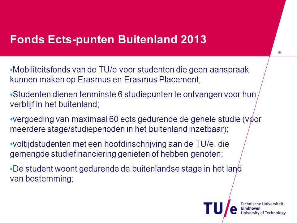 15 Fonds Ects-punten Buitenland 2013 Mobiliteitsfonds van de TU/e voor studenten die geen aanspraak kunnen maken op Erasmus en Erasmus Placement; Studenten dienen tenminste 6 studiepunten te ontvangen voor hun verblijf in het buitenland; vergoeding van maximaal 60 ects gedurende de gehele studie (voor meerdere stage/studieperioden in het buitenland inzetbaar); voltijdstudenten met een hoofdinschrijving aan de TU/e, die gemengde studiefinanciering genieten of hebben genoten; De student woont gedurende de buitenlandse stage in het land van bestemming;