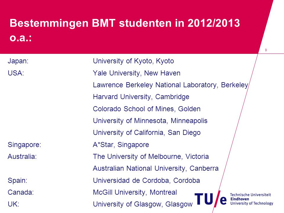 9 Bestemmingen BMT studenten in 2012/2013 o.a.: Japan:University of Kyoto, Kyoto USA:Yale University, New Haven Lawrence Berkeley National Laboratory, Berkeley Harvard University, Cambridge Colorado School of Mines, Golden University of Minnesota, Minneapolis University of California, San Diego Singapore:A*Star, Singapore Australia:The University of Melbourne, Victoria Australian National University, Canberra Spain:Universidad de Cordoba, Cordoba Canada:McGill University, Montreal UK:University of Glasgow, Glasgow