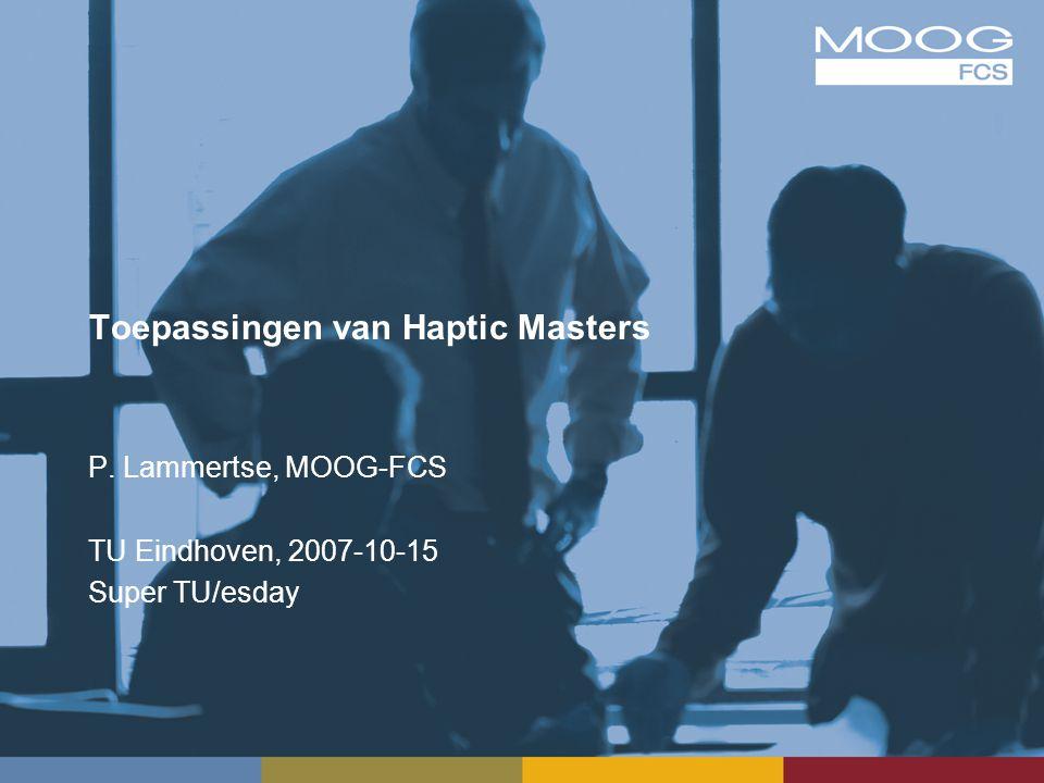 Toepassingen van Haptic Masters P. Lammertse, MOOG-FCS TU Eindhoven, 2007-10-15 Super TU/esday