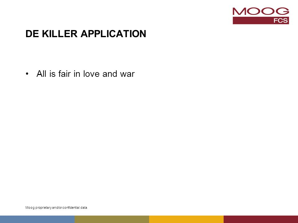 Moog proprietary and/or confidential data DE KILLER APPLICATION All is fair in love and war