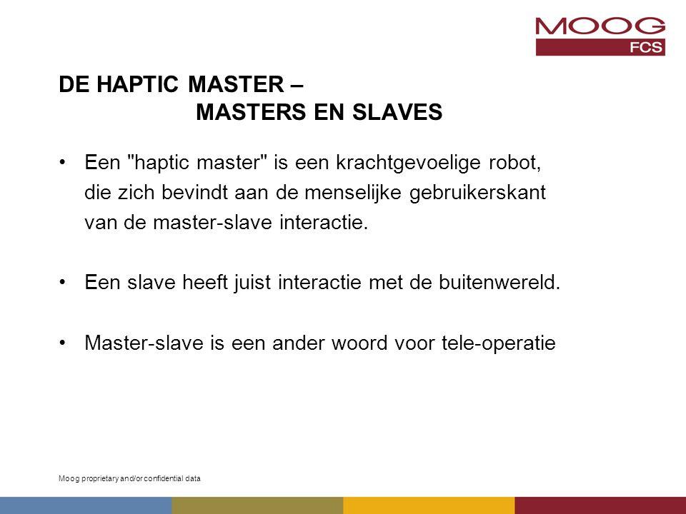 Moog proprietary and/or confidential data DE HAPTIC MASTER – MASTERS EN SLAVES Een haptic master is een krachtgevoelige robot, die zich bevindt aan de menselijke gebruikerskant van de master-slave interactie.