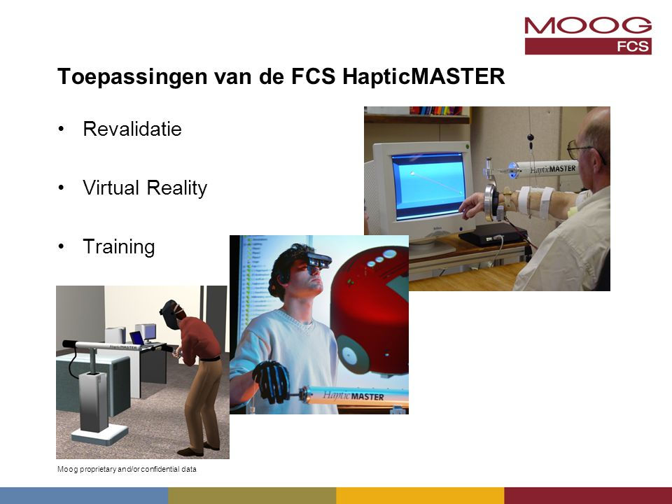 Moog proprietary and/or confidential data Toepassingen van de FCS HapticMASTER Revalidatie Virtual Reality Training