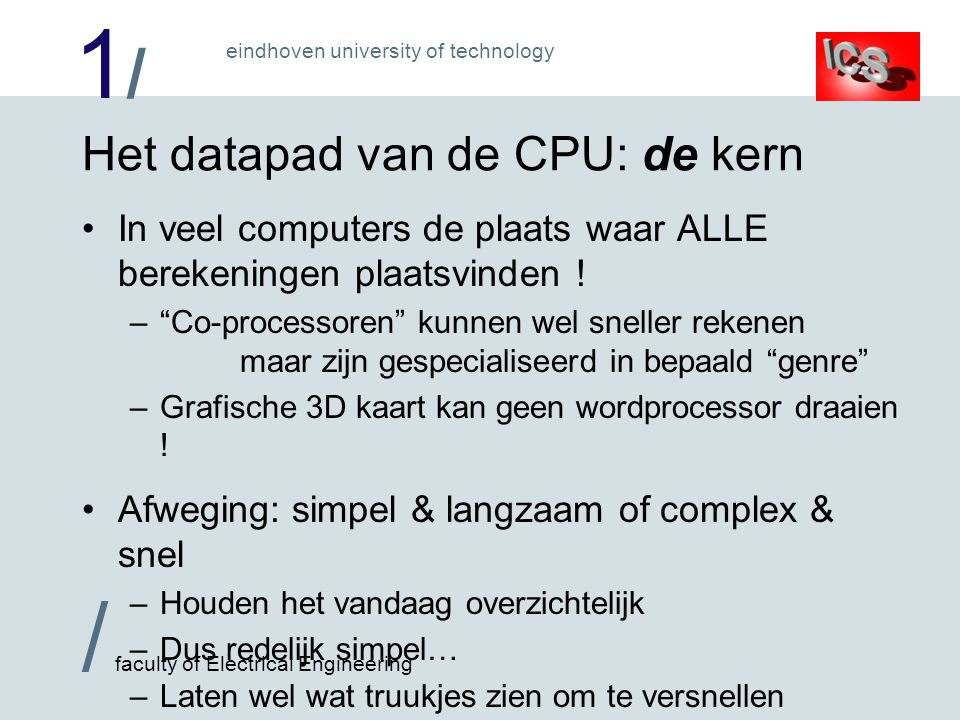 1/1/ / faculty of Electrical Engineering eindhoven university of technology Het datapad van de CPU: de kern In veel computers de plaats waar ALLE berekeningen plaatsvinden .