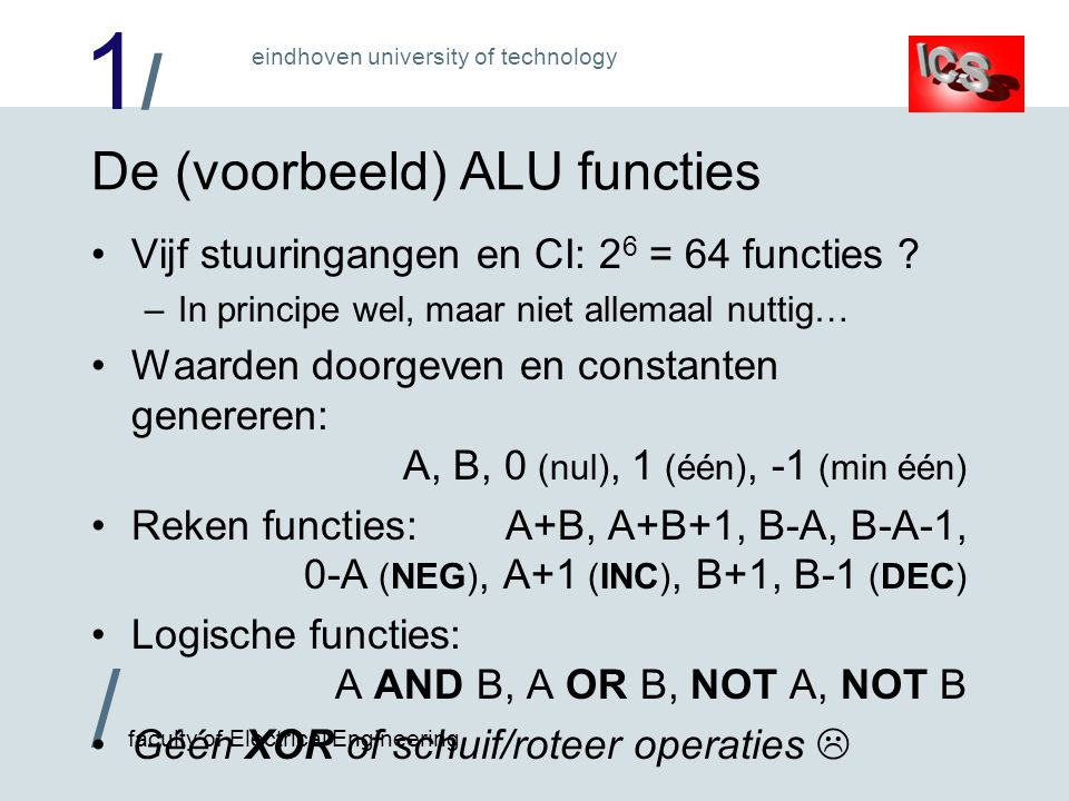 1/1/ / faculty of Electrical Engineering eindhoven university of technology De (voorbeeld) ALU functies Vijf stuuringangen en CI: 2 6 = 64 functies .