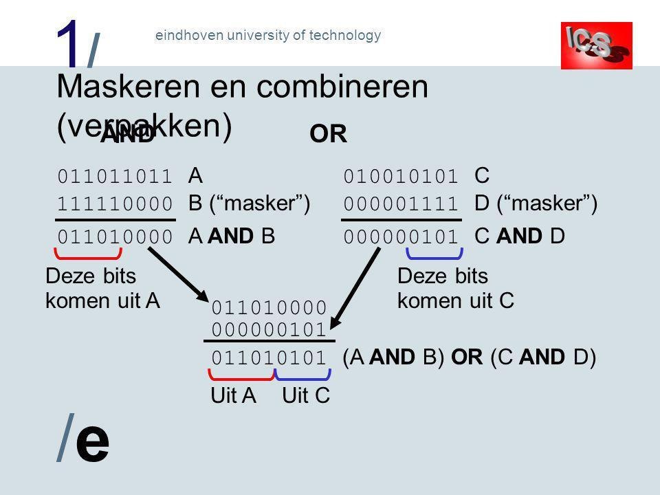 1/1/ /e/e eindhoven university of technology Maskeren en combineren (verpakken) 011011011 A 111110000 B ( masker ) 011010000 A AND B Deze bits komen uit A 010010101 C 000001111 D ( masker ) 000000101 C AND D Deze bits komen uit C 011010101 (A AND B) OR (C AND D) Uit AUit C 011010000 000000101 ANDOR