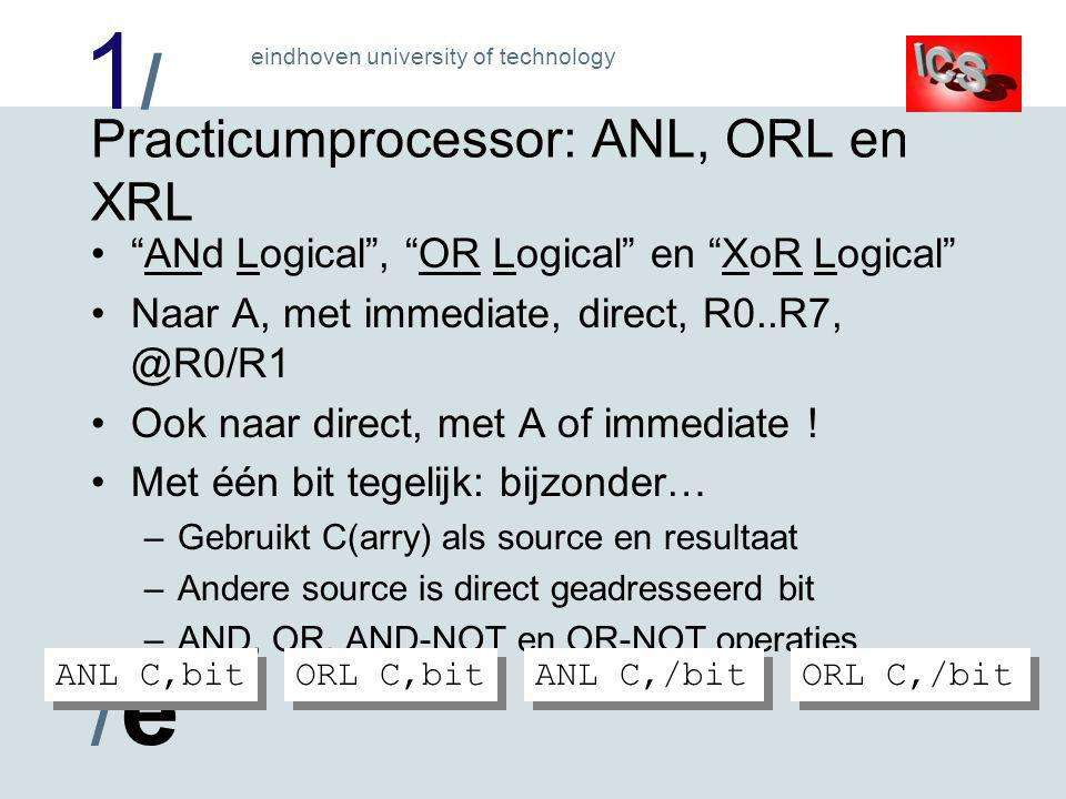 1/1/ /e/e eindhoven university of technology Practicumprocessor: ANL, ORL en XRL ANd Logical , OR Logical en XoR Logical Naar A, met immediate, direct, R0..R7, @R0/R1 Ook naar direct, met A of immediate .