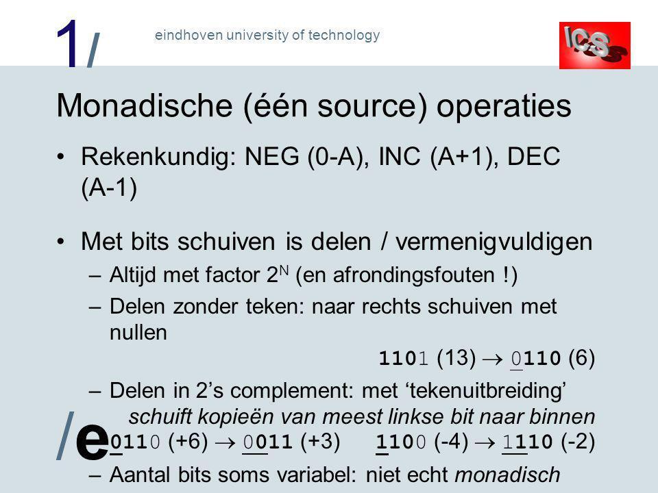 1/1/ /e/e eindhoven university of technology Monadische (één source) operaties Rekenkundig: NEG (0-A), INC (A+1), DEC (A-1) Met bits schuiven is delen / vermenigvuldigen –Altijd met factor 2 N (en afrondingsfouten !) –Delen zonder teken: naar rechts schuiven met nullen 1101 (13)  0110 (6) –Delen in 2's complement: met 'tekenuitbreiding' schuift kopieën van meest linkse bit naar binnen 0110 (+6)  0011 (+3) 1100 (-4)  1110 (-2) –Aantal bits soms variabel: niet echt monadisch